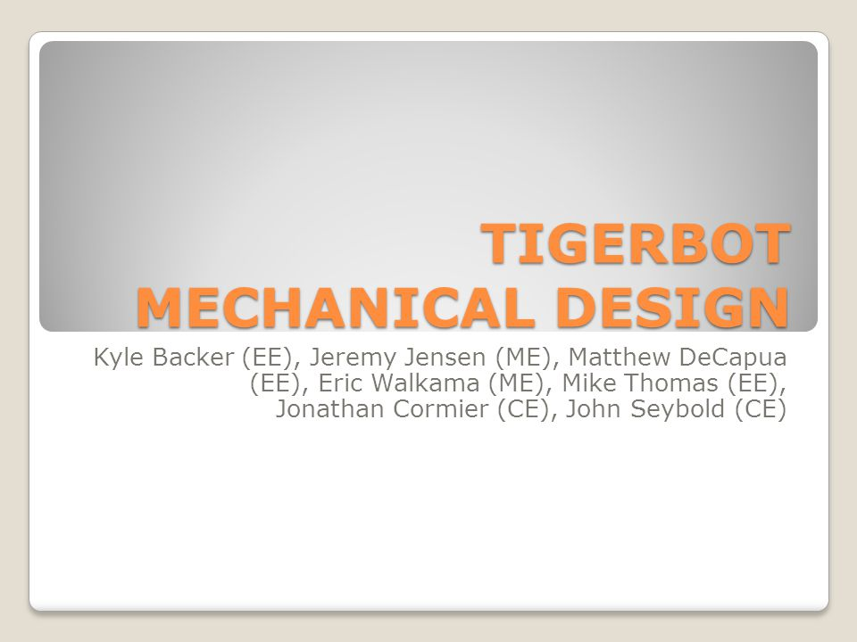 TIGERBOT MECHANICAL DESIGN Kyle Backer (EE), Jeremy Jensen (ME), Matthew DeCapua (EE), Eric Walkama (ME), Mike Thomas (EE), Jonathan Cormier (CE), Joh