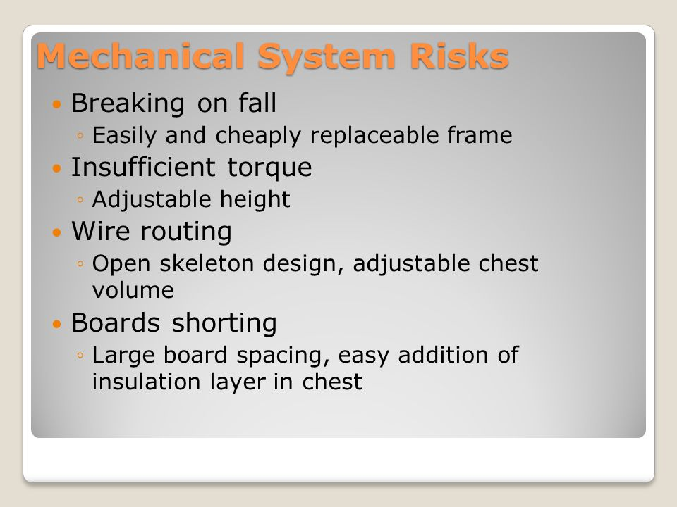 Mechanical System Risks Breaking on fall ◦Easily and cheaply replaceable frame Insufficient torque ◦Adjustable height Wire routing ◦Open skeleton design, adjustable chest volume Boards shorting ◦Large board spacing, easy addition of insulation layer in chest