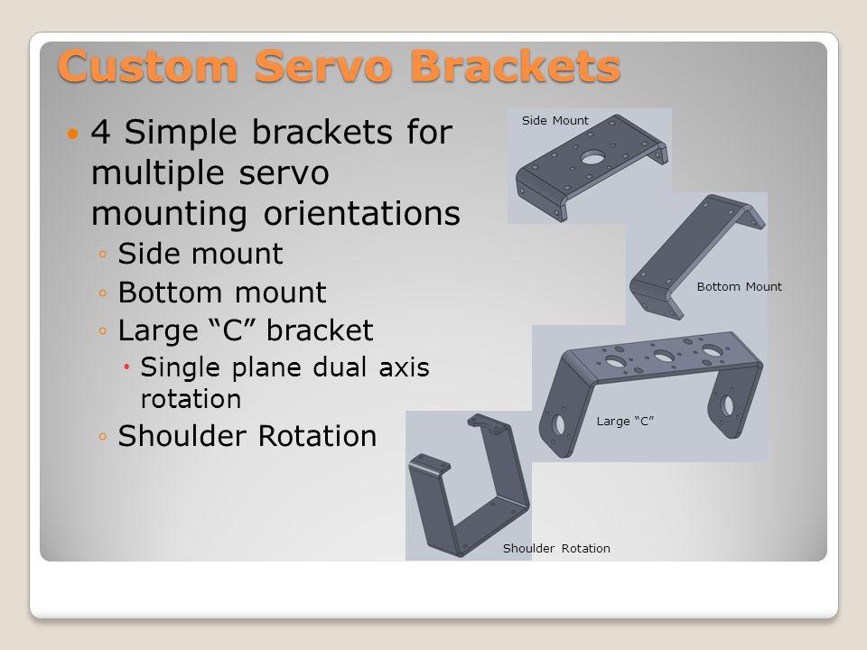 "Custom Servo Brackets 4 Simple brackets for multiple servo mounting orientations ◦Side mount ◦Bottom mount ◦Large ""C"" bracket  Single plane dual axis"
