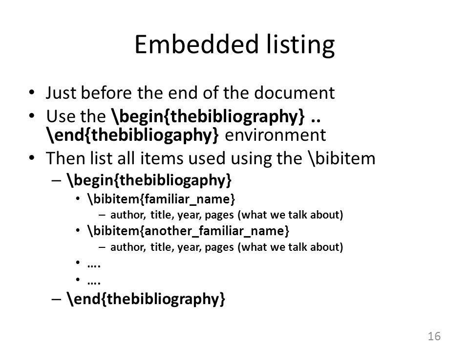 Embedded listing Just before the end of the document Use the \begin{thebibliography}.. \end{thebibliogaphy} environment Then list all items used using