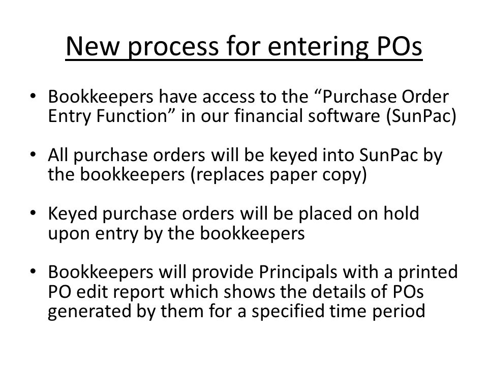 New process for entering POs Bookkeepers have access to the Purchase Order Entry Function in our financial software (SunPac) All purchase orders will be keyed into SunPac by the bookkeepers (replaces paper copy) Keyed purchase orders will be placed on hold upon entry by the bookkeepers Bookkeepers will provide Principals with a printed PO edit report which shows the details of POs generated by them for a specified time period