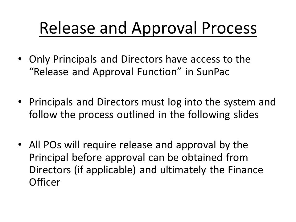 Release and Approval Process Only Principals and Directors have access to the Release and Approval Function in SunPac Principals and Directors must log into the system and follow the process outlined in the following slides All POs will require release and approval by the Principal before approval can be obtained from Directors (if applicable) and ultimately the Finance Officer