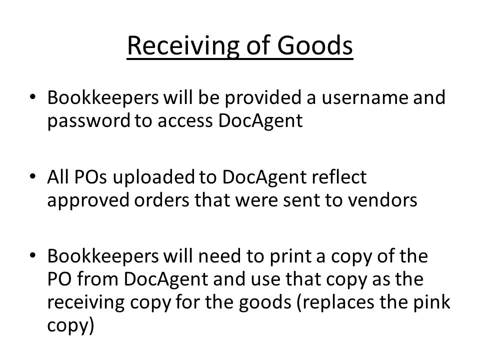 Receiving of Goods Bookkeepers will be provided a username and password to access DocAgent All POs uploaded to DocAgent reflect approved orders that were sent to vendors Bookkeepers will need to print a copy of the PO from DocAgent and use that copy as the receiving copy for the goods (replaces the pink copy)