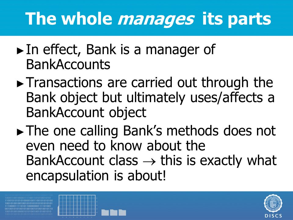 The whole manages its parts ► In effect, Bank is a manager of BankAccounts ► Transactions are carried out through the Bank object but ultimately uses/affects a BankAccount object ► The one calling Bank's methods does not even need to know about the BankAccount class  this is exactly what encapsulation is about!
