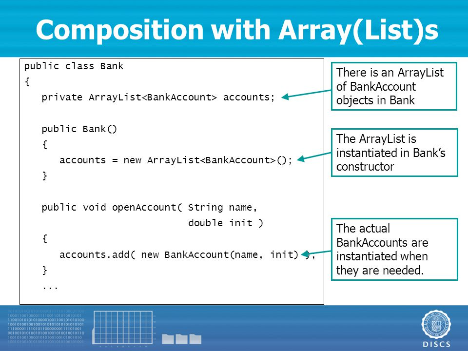 Composition with Array(List)s public class Bank { private ArrayList accounts; public Bank() { accounts = new ArrayList (); } public void openAccount( String name, double init ) { accounts.add( new BankAccount(name, init) ); }...