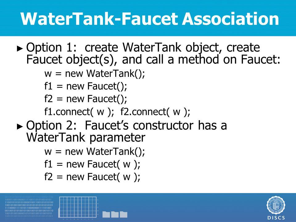 WaterTank-Faucet Association ► Option 1: create WaterTank object, create Faucet object(s), and call a method on Faucet: w = new WaterTank(); f1 = new Faucet(); f2 = new Faucet(); f1.connect( w ); f2.connect( w ); ► Option 2: Faucet's constructor has a WaterTank parameter w = new WaterTank(); f1 = new Faucet( w ); f2 = new Faucet( w );
