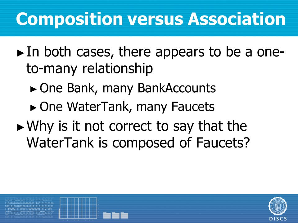 Composition versus Association ► In both cases, there appears to be a one- to-many relationship ► One Bank, many BankAccounts ► One WaterTank, many Faucets ► Why is it not correct to say that the WaterTank is composed of Faucets?