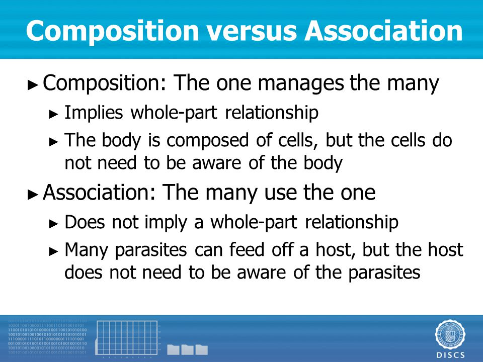 Composition versus Association ► Composition: The one manages the many ► Implies whole-part relationship ► The body is composed of cells, but the cells do not need to be aware of the body ► Association: The many use the one ► Does not imply a whole-part relationship ► Many parasites can feed off a host, but the host does not need to be aware of the parasites