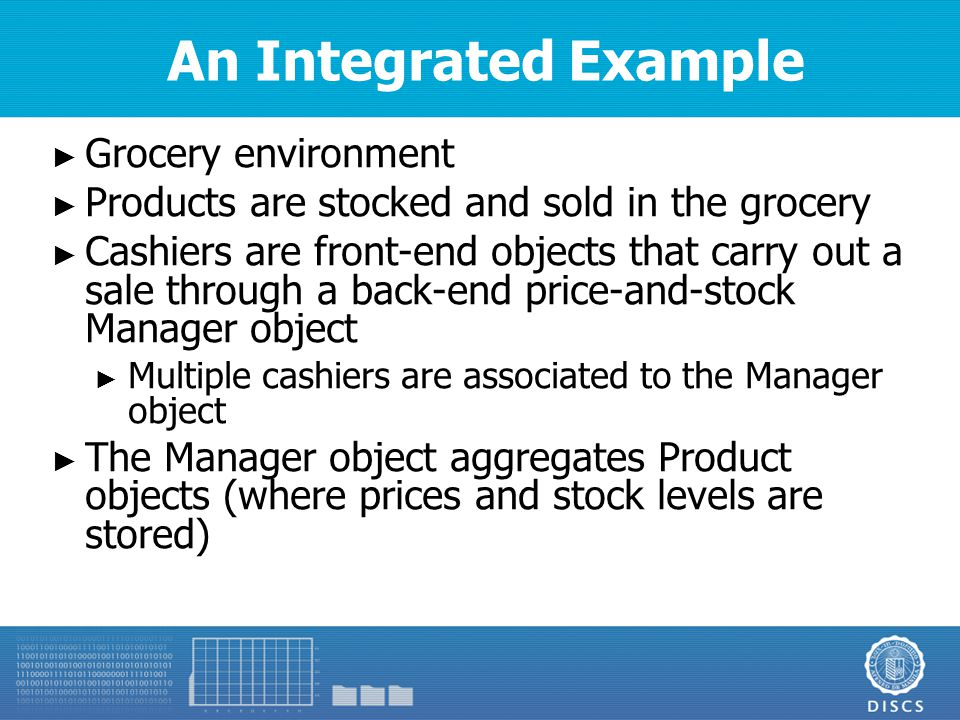 An Integrated Example ► Grocery environment ► Products are stocked and sold in the grocery ► Cashiers are front-end objects that carry out a sale through a back-end price-and-stock Manager object ► Multiple cashiers are associated to the Manager object ► The Manager object aggregates Product objects (where prices and stock levels are stored)