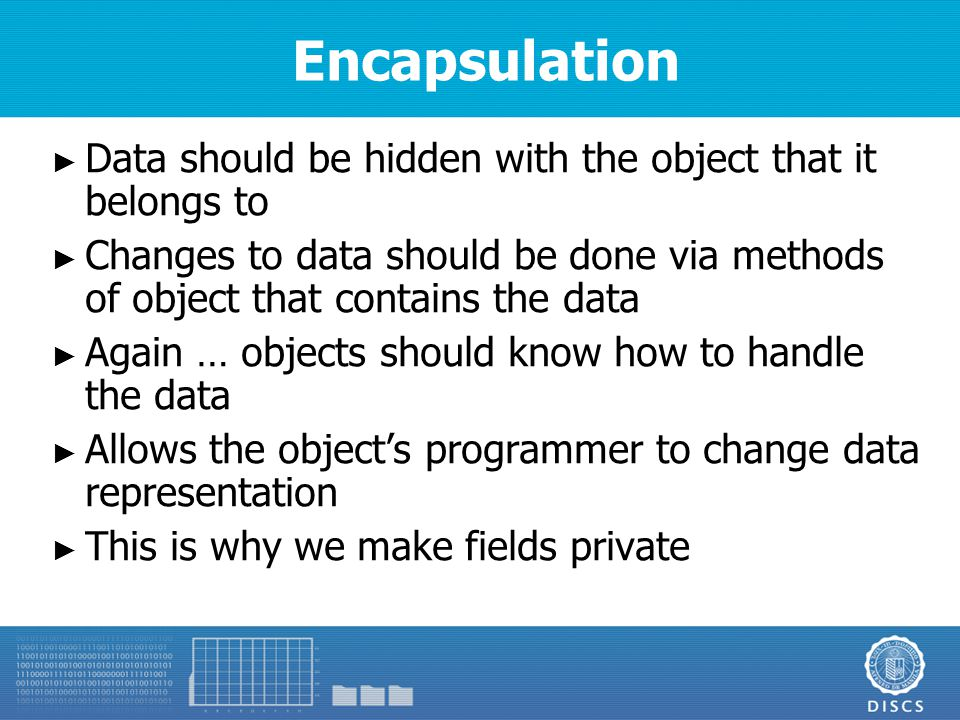 Encapsulation ► Data should be hidden with the object that it belongs to ► Changes to data should be done via methods of object that contains the data ► Again … objects should know how to handle the data ► Allows the object's programmer to change data representation ► This is why we make fields private