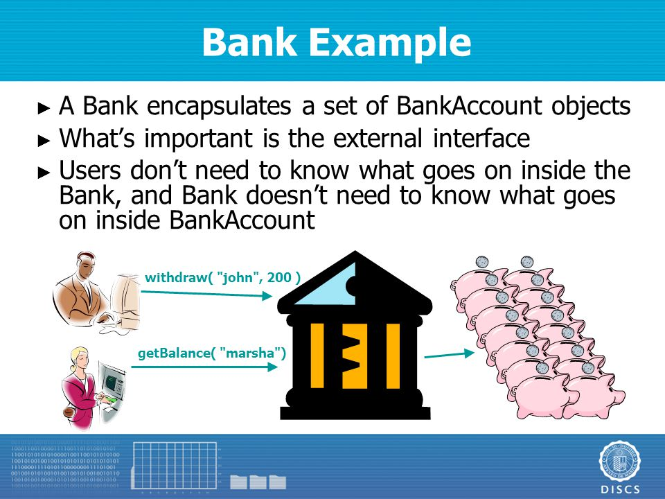 Bank Example ► A Bank encapsulates a set of BankAccount objects ► What's important is the external interface ► Users don't need to know what goes on inside the Bank, and Bank doesn't need to know what goes on inside BankAccount getBalance( marsha ) withdraw( john , 200 )