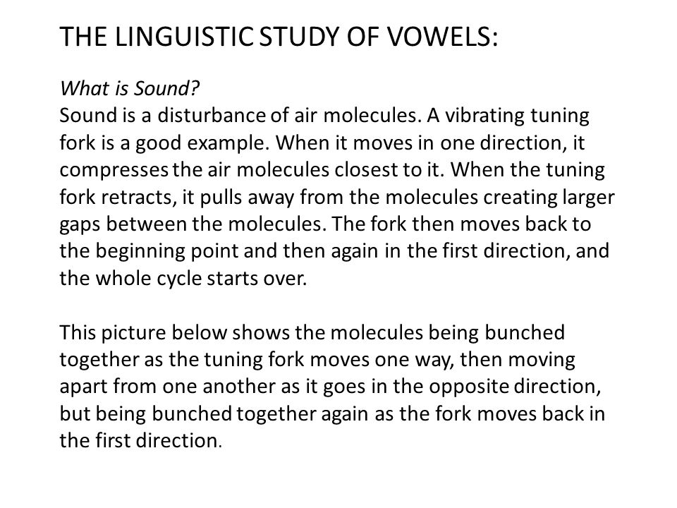 THE LINGUISTIC STUDY OF VOWELS: What is Sound? Sound is a disturbance of air molecules. A vibrating tuning fork is a good example. When it moves in on