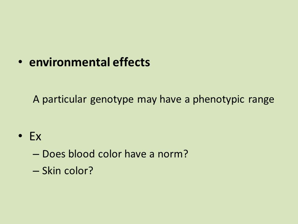 environmental effects A particular genotype may have a phenotypic range Ex – Does blood color have a norm.