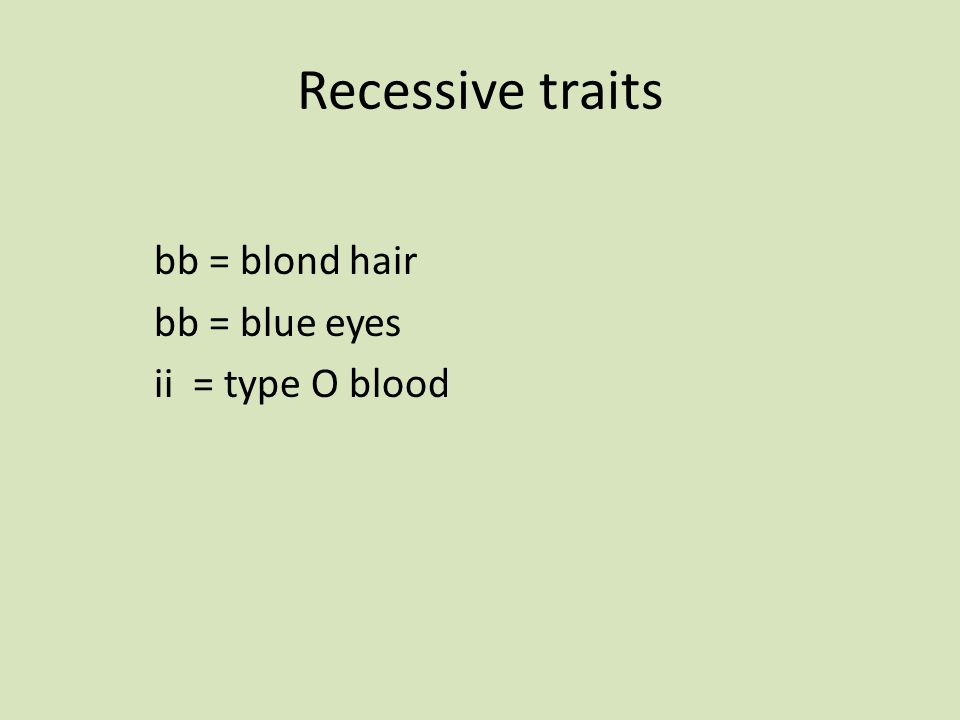 Recessive traits bb = blond hair bb = blue eyes ii = type O blood