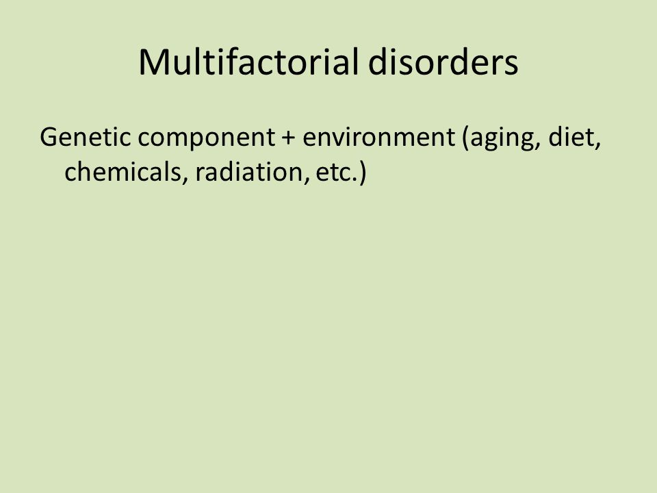Multifactorial disorders Genetic component + environment (aging, diet, chemicals, radiation, etc.)