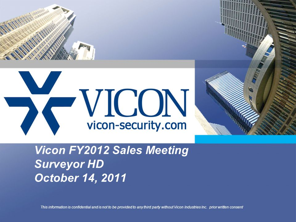 Vicon FY2012 Sales Meeting Surveyor HD October 14, 2011 This information is confidential and is not to be provided to any third party without Vicon Industries Inc.