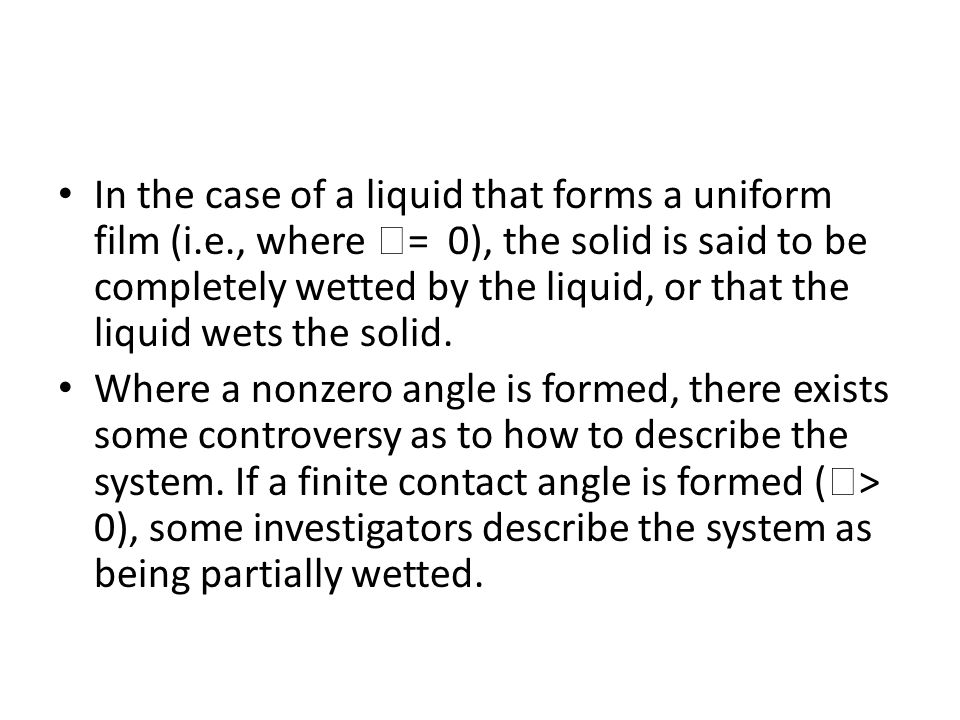 In the case of a liquid that forms a uniform film (i.e., where  = 0), the solid is said to be completely wetted by the liquid, or that the liquid wets the solid.