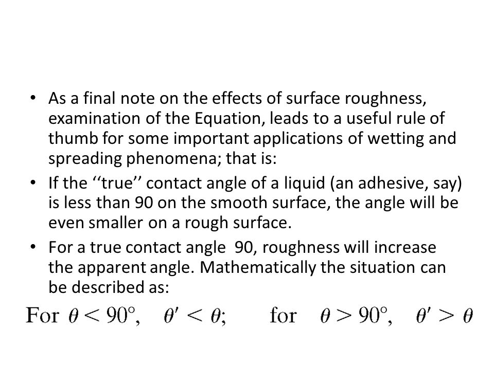As a final note on the effects of surface roughness, examination of the Equation, leads to a useful rule of thumb for some important applications of wetting and spreading phenomena; that is: If the ''true'' contact angle of a liquid (an adhesive, say) is less than 90 on the smooth surface, the angle will be even smaller on a rough surface.