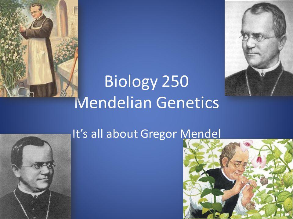 Biology 250 Mendelian Genetics It's all about Gregor Mendel