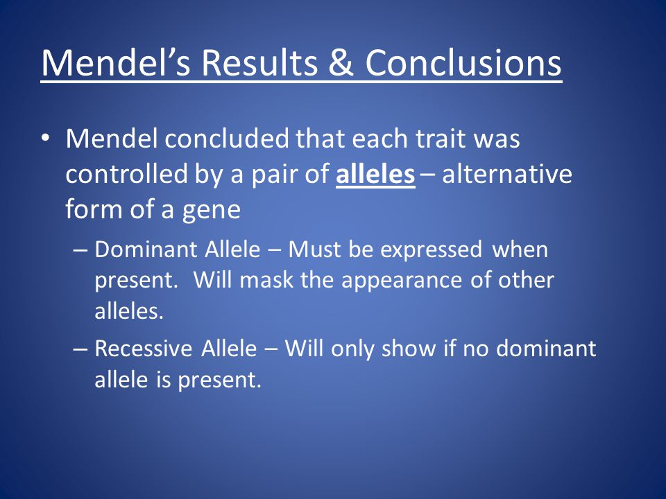 Mendel's Results & Conclusions Mendel concluded that each trait was controlled by a pair of alleles – alternative form of a gene – Dominant Allele – Must be expressed when present.