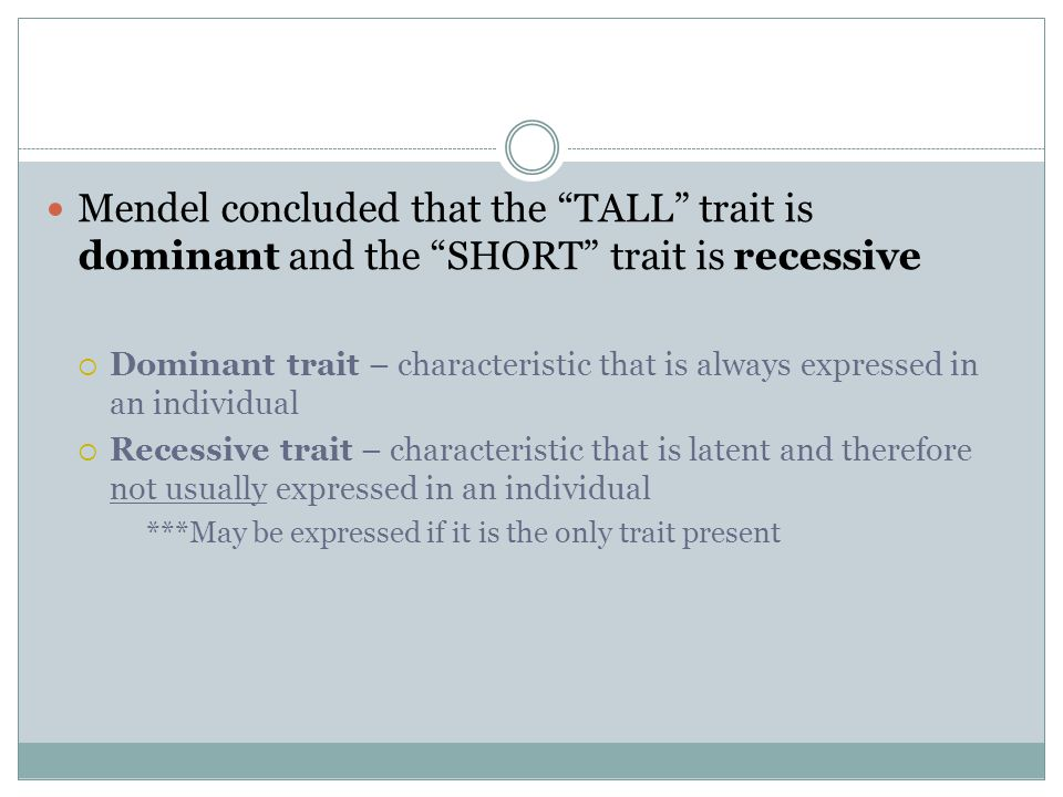 "Mendel concluded that the ""TALL"" trait is dominant and the ""SHORT"" trait is recessive  Dominant trait – characteristic that is always expressed in an"
