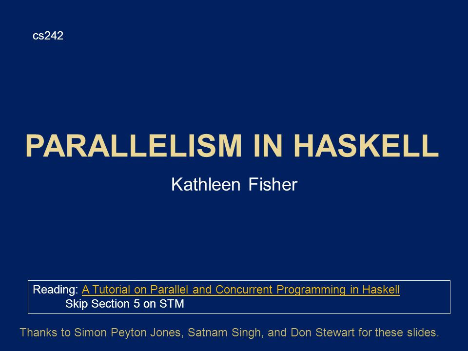 Kathleen Fisher cs242 Reading: A Tutorial on Parallel and Concurrent Programming in HaskellA Tutorial on Parallel and Concurrent Programming in Haskell Skip Section 5 on STM Thanks to Simon Peyton Jones, Satnam Singh, and Don Stewart for these slides.