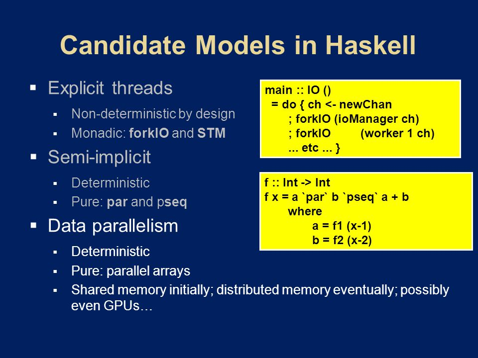  Explicit threads  Non-deterministic by design  Monadic: forkIO and STM  Semi-implicit  Deterministic  Pure: par and pseq  Data parallelism  Deterministic  Pure: parallel arrays  Shared memory initially; distributed memory eventually; possibly even GPUs… main :: IO () = do { ch <- newChan ; forkIO (ioManager ch) ; forkIO(worker 1 ch)...