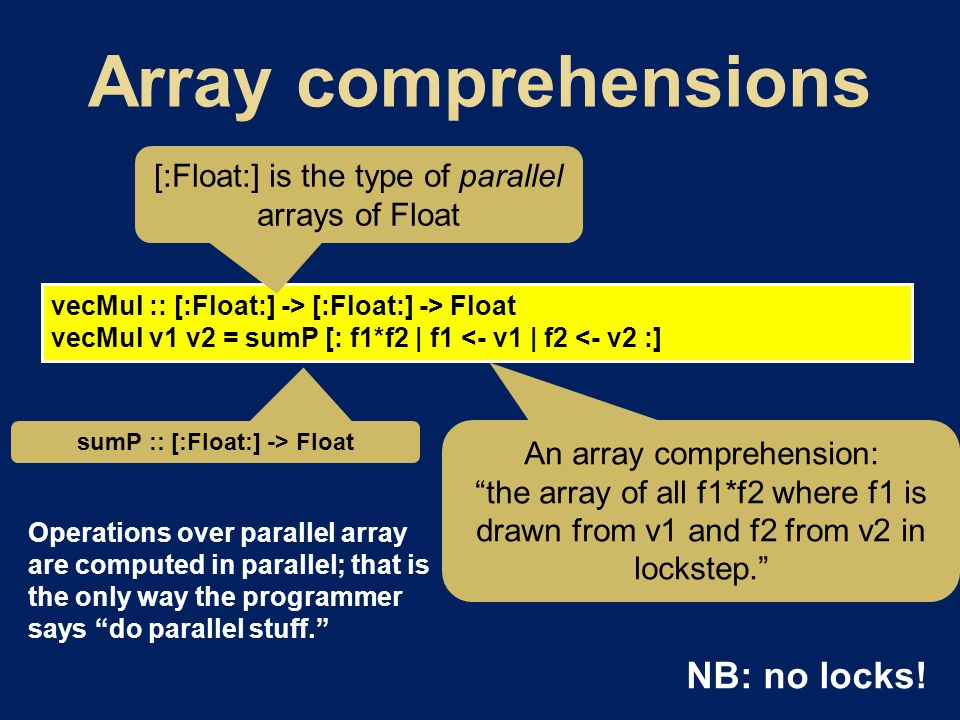 vecMul :: [:Float:] -> [:Float:] -> Float vecMul v1 v2 = sumP [: f1*f2 | f1 <- v1 | f2 <- v2 :] [:Float:] is the type of parallel arrays of Float An array comprehension: the array of all f1*f2 where f1 is drawn from v1 and f2 from v2 in lockstep. sumP :: [:Float:] -> Float Operations over parallel array are computed in parallel; that is the only way the programmer says do parallel stuff. NB: no locks!