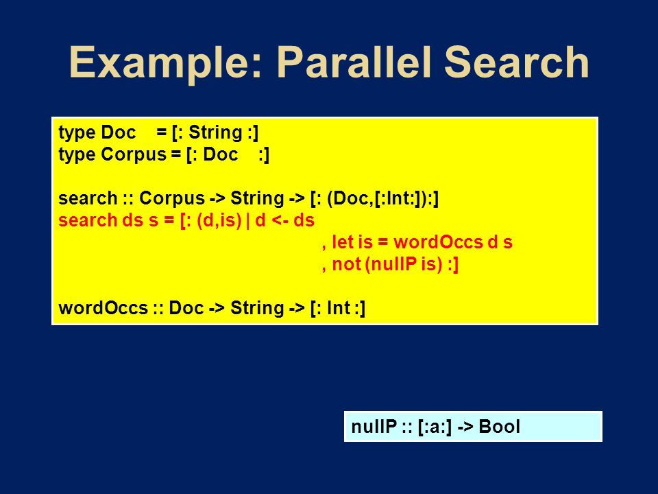 type Doc = [: String :] type Corpus = [: Doc :] search :: Corpus -> String -> [: (Doc,[:Int:]):] search ds s = [: (d,is) | d <- ds, let is = wordOccs d s, not (nullP is) :] wordOccs :: Doc -> String -> [: Int :] nullP :: [:a:] -> Bool