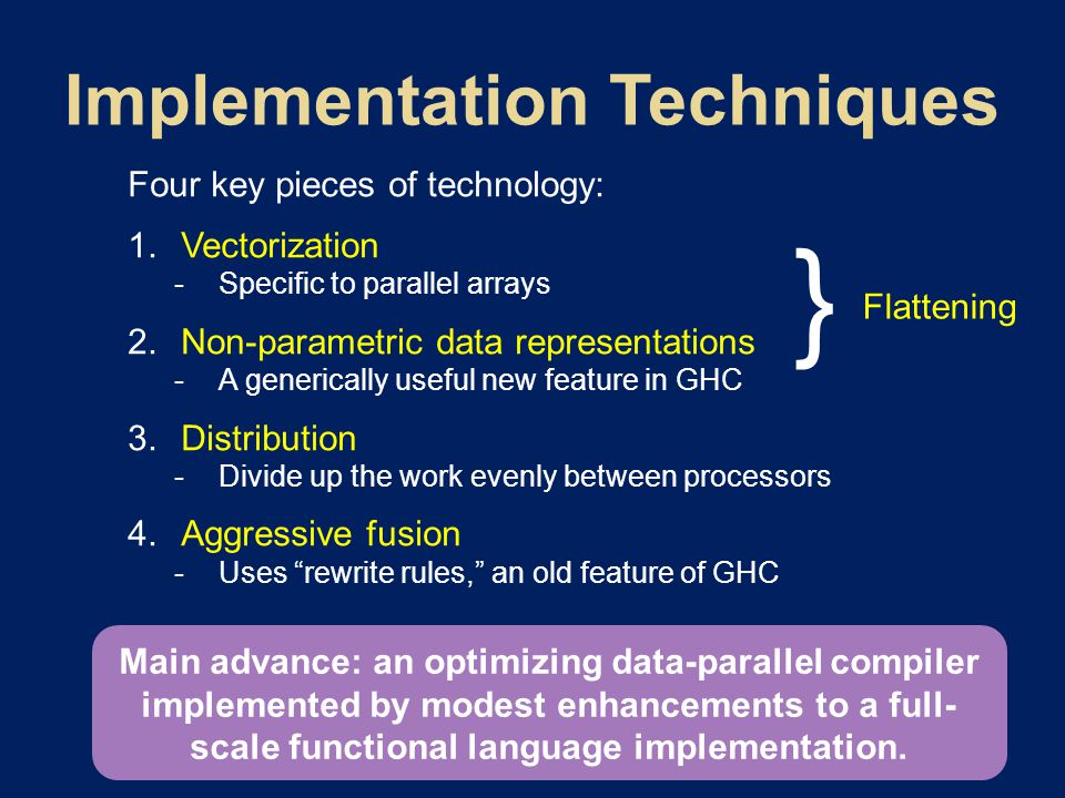 Four key pieces of technology:  Vectorization  Specific to parallel arrays  Non-parametric data representations  A generically useful new feature in GHC  Distribution  Divide up the work evenly between processors  Aggressive fusion  Uses rewrite rules, an old feature of GHC Main advance: an optimizing data-parallel compiler implemented by modest enhancements to a full- scale functional language implementation.