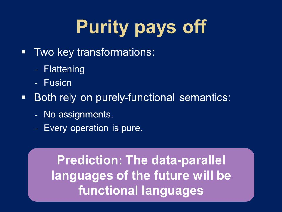  Two key transformations:  Flattening  Fusion  Both rely on purely-functional semantics:  No assignments.