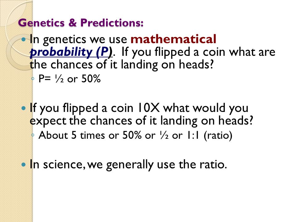 Genetics & Predictions: In genetics we use mathematical probability (P). If you flipped a coin what are the chances of it landing on heads? ◦ P= ½ or