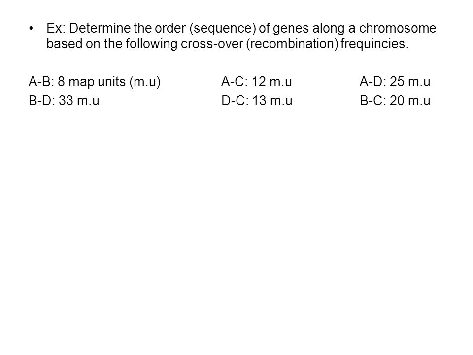 Ex: Determine the order (sequence) of genes along a chromosome based on the following cross-over (recombination) frequincies. A-B: 8 map units (m.u) A