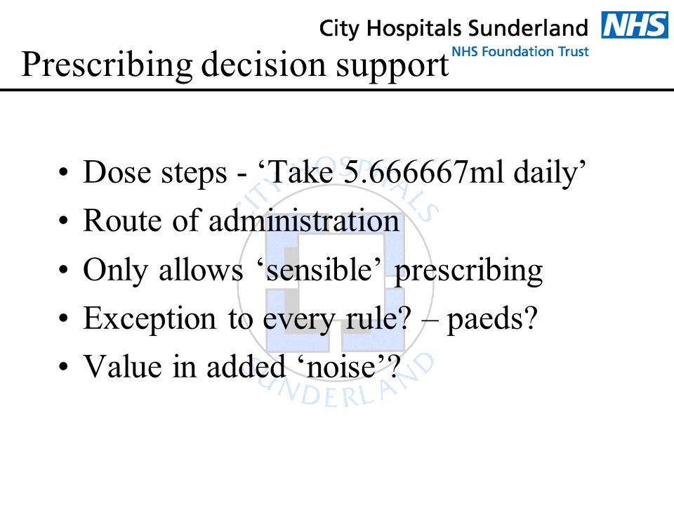 Prescribing decision support Dose steps - 'Take 5.666667ml daily' Route of administration Only allows 'sensible' prescribing Exception to every rule?