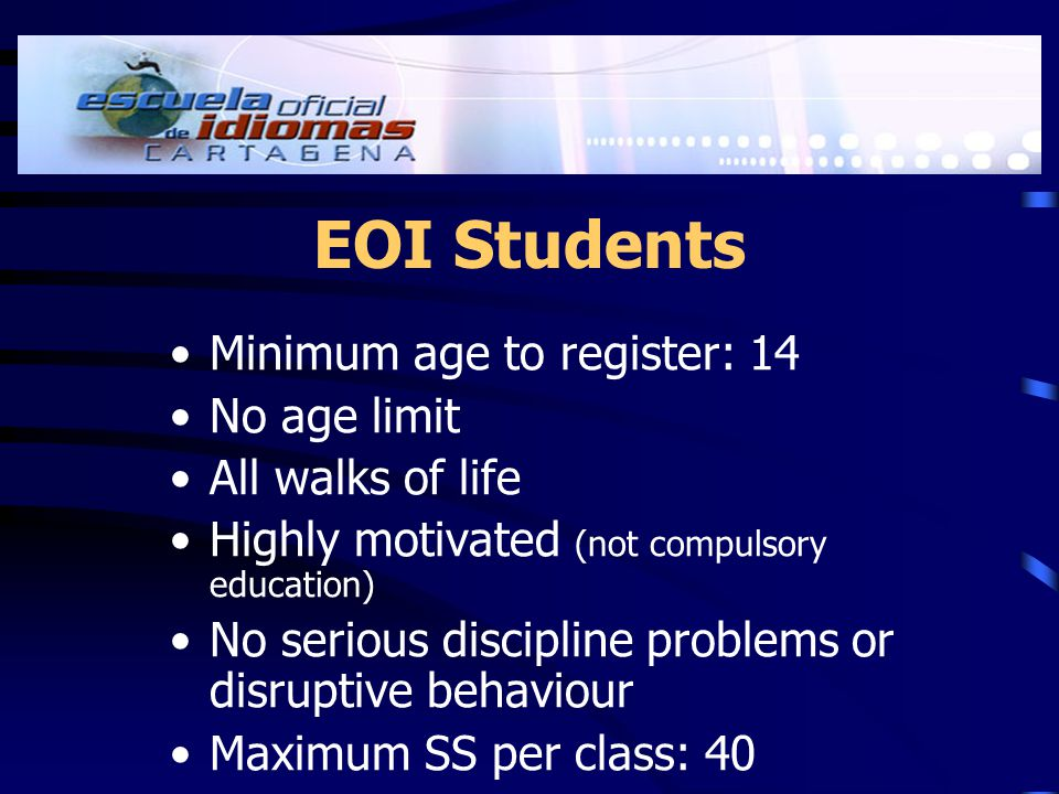 EOI Students Minimum age to register: 14 No age limit All walks of life Highly motivated (not compulsory education) No serious discipline problems or disruptive behaviour Maximum SS per class: 40