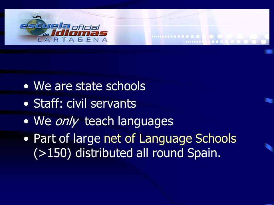 We are state schools Staff: civil servants We only teach languages Part of large net of Language Schools (>150) distributed all round Spain.