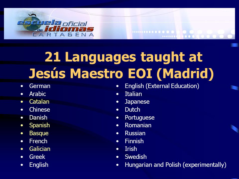 21 Languages taught at Jesús Maestro EOI (Madrid) German Arabic Catalan Chinese Danish Spanish Basque French Galician Greek English English (External Education) Italian Japanese Dutch Portuguese Romanian Russian Finnish Irish Swedish Hungarian and Polish (experimentally)