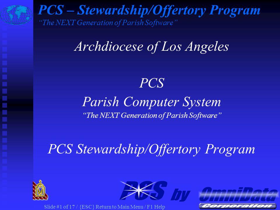 Slide #1 of 17 / {ESC} Return to Main Menu / F1 Help Archdiocese of Los Angeles PCS Parish Computer System The NEXT Generation of Parish Software PCS Stewardship/Offertory Program PCS – Stewardship/Offertory Program The NEXT Generation of Parish Software