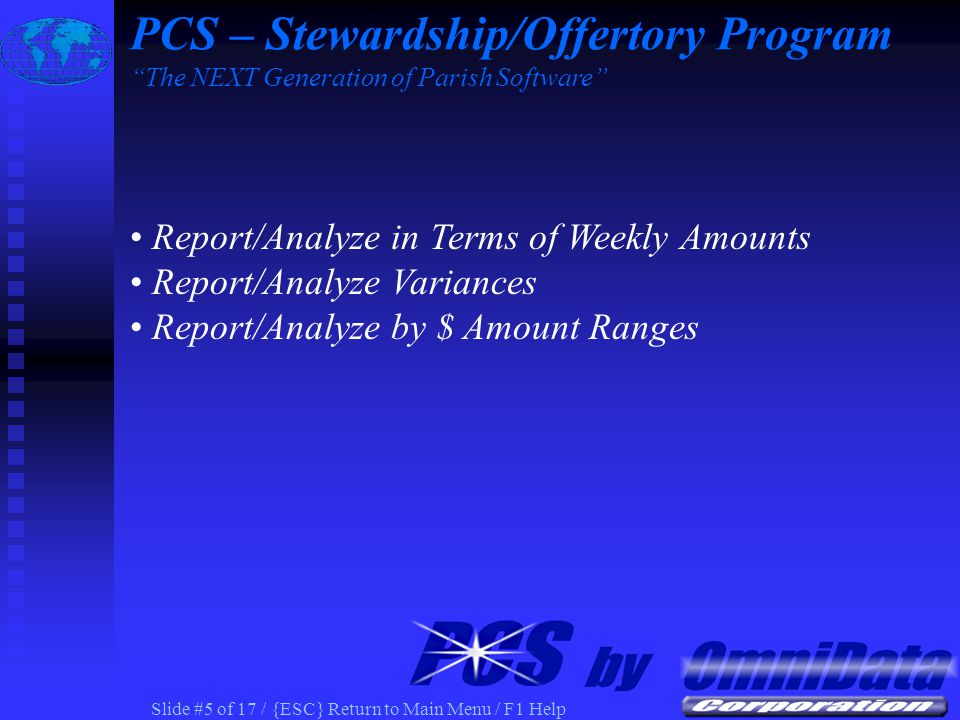 Slide #15 of 17 / {ESC} Return to Main Menu / F1 Help Record Stewardship/Offertory Pledge Record Actual Contributions Report/Analyze in Terms of Weekly Amounts Report/Analyze Variances Report/Analyze by $ Amount Ranges Mail Merge Tools for Custom Letters to Parishioners PCS – Stewardship/Offertory Program The NEXT Generation of Parish Software
