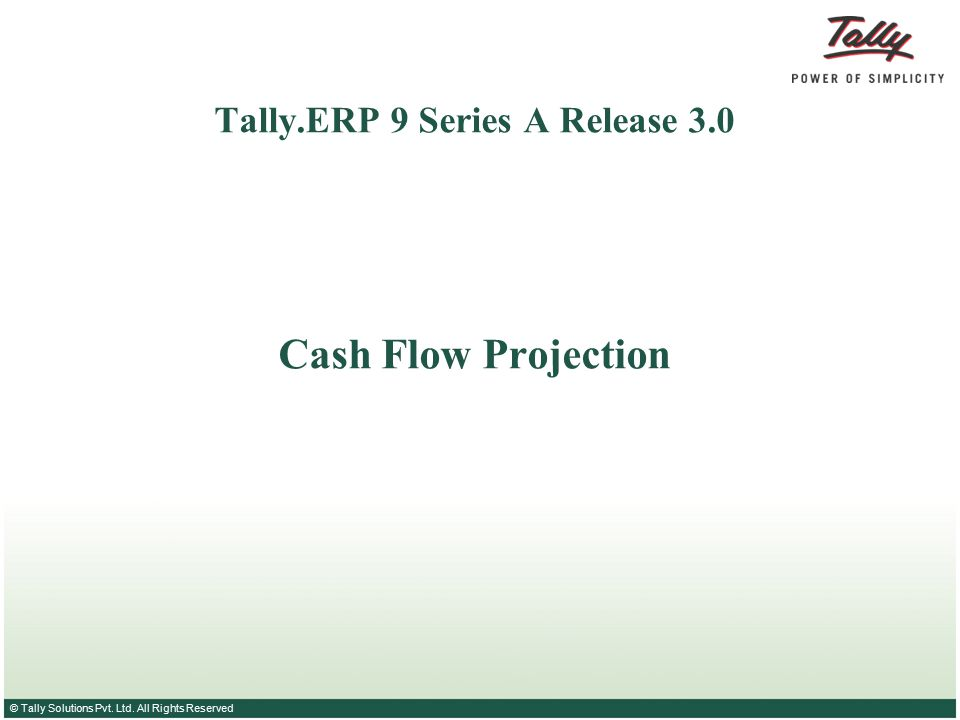 © Tally Solutions Pvt. Ltd. All Rights Reserved Tally.ERP 9 Series A Release 3.0 Cash Flow Projection