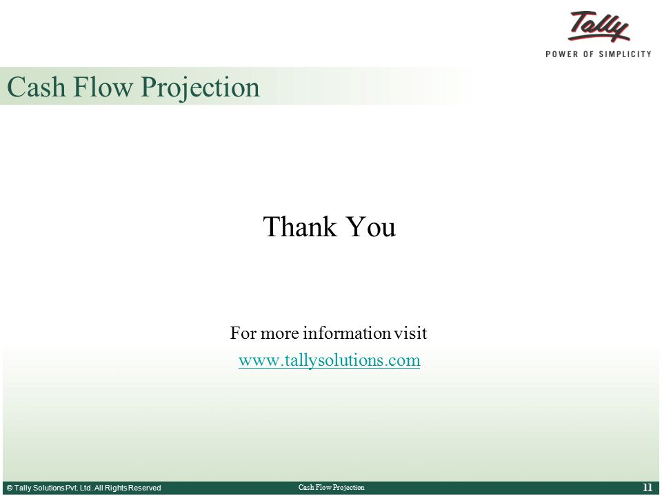© Tally Solutions Pvt. Ltd. All Rights Reserved 11 Cash Flow Projection Thank You For more information visit www.tallysolutions.com