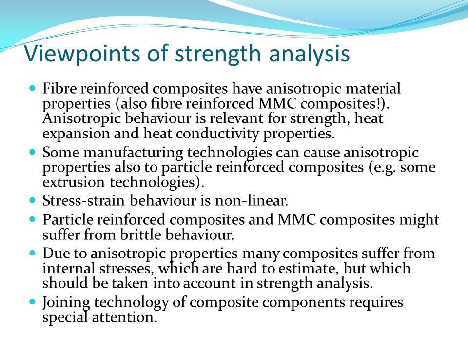 Viewpoints of strength analysis Fibre reinforced composites have anisotropic material properties (also fibre reinforced MMC composites!). Anisotropic