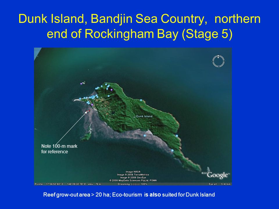 Dunk Island, Bandjin Sea Country, northern end of Rockingham Bay (Stage 5) Note 100-m mark for reference Reef grow-out area > 20 ha; Eco-tourism is also suited for Dunk Island