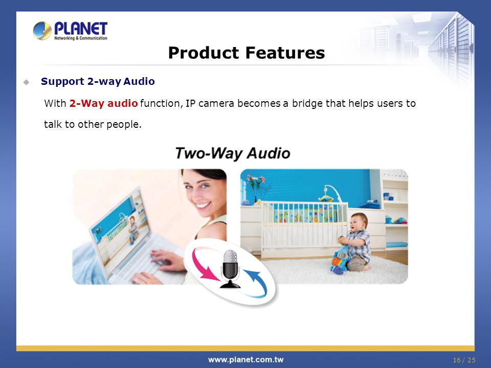 Product Features  Support 2-way Audio With 2-Way audio function, IP camera becomes a bridge that helps users to talk to other people.