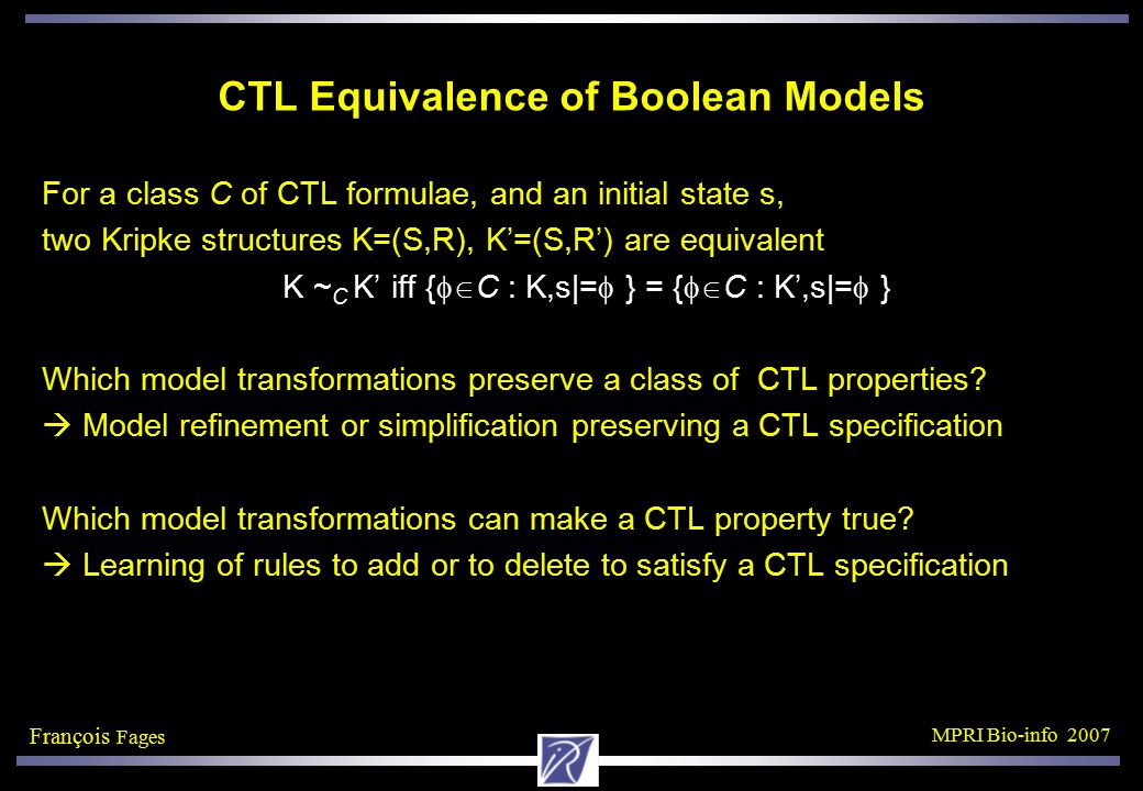 François Fages MPRI Bio-info 2007 CTL Equivalence of Boolean Models For a class C of CTL formulae, and an initial state s, two Kripke structures K=(S,R), K'=(S,R') are equivalent K ~ C K' iff {  C : K,s|=  } = {  C : K',s|=  } Which model transformations preserve a class of CTL properties.