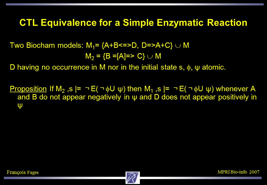 François Fages MPRI Bio-info 2007 CTL Equivalence for a Simple Enzymatic Reaction Two Biocham models: M 1 = {A+B D, D=>A+C}  M M 2 = {B =[A]=> C}  M D having no occurrence in M nor in the initial state s,  ψ atomic.