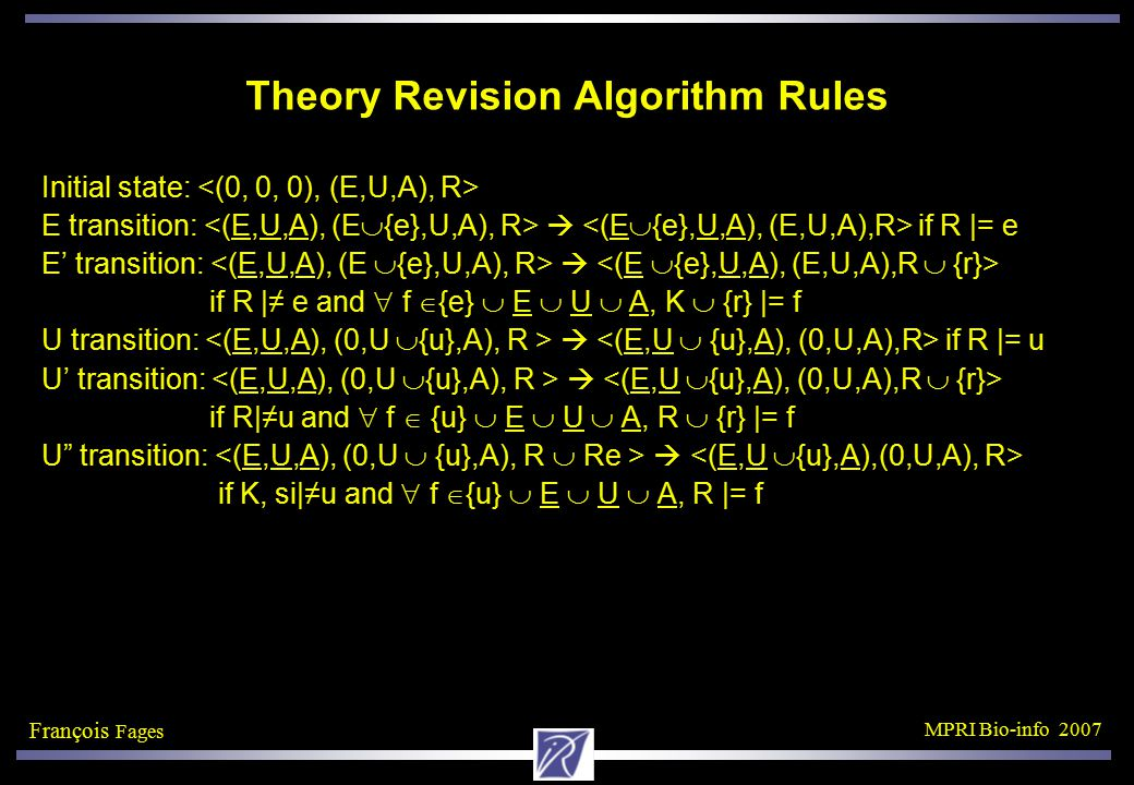 François Fages MPRI Bio-info 2007 Theory Revision Algorithm Rules Initial state: E transition:  if R |= e E' transition:  if R |≠ e and  f  {e}  E  U  A, K  {r} |= f U transition:  if R |= u U' transition:  if R|≠u and  f  {u}  E  U  A, R  {r} |= f U transition:  if K, si|≠u and  f  {u}  E  U  A, R |= f