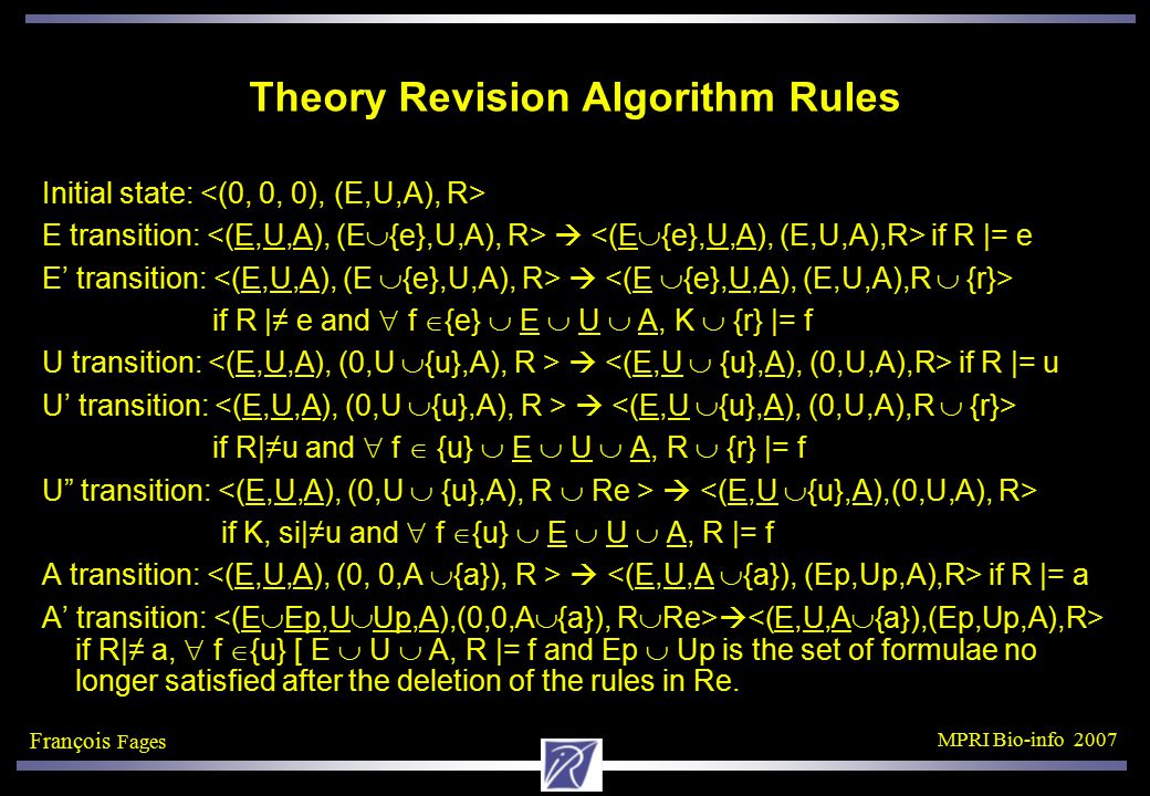 François Fages MPRI Bio-info 2007 Theory Revision Algorithm Rules Initial state: E transition:  if R |= e E' transition:  if R |≠ e and  f  {e}  E  U  A, K  {r} |= f U transition:  if R |= u U' transition:  if R|≠u and  f  {u}  E  U  A, R  {r} |= f U transition:  if K, si|≠u and  f  {u}  E  U  A, R |= f A transition:  if R |= a A' transition:  if R|≠ a,  f  {u} [ E  U  A, R |= f and Ep  Up is the set of formulae no longer satisfied after the deletion of the rules in Re.