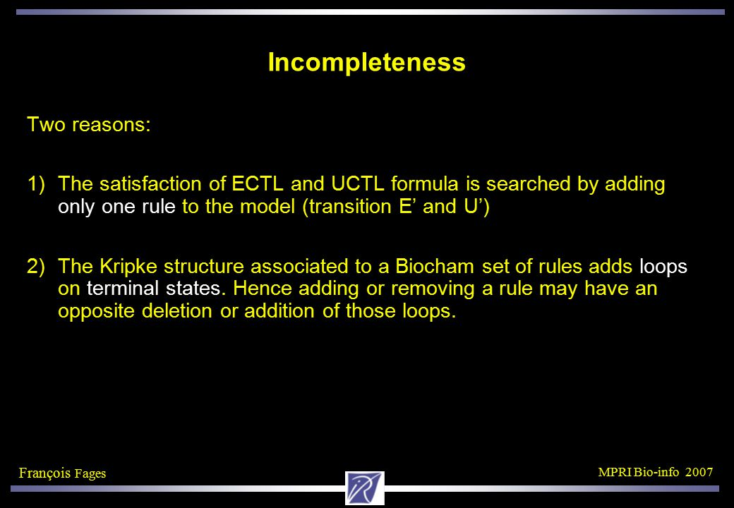 François Fages MPRI Bio-info 2007 Incompleteness Two reasons: 1)The satisfaction of ECTL and UCTL formula is searched by adding only one rule to the model (transition E' and U') 2)The Kripke structure associated to a Biocham set of rules adds loops on terminal states.