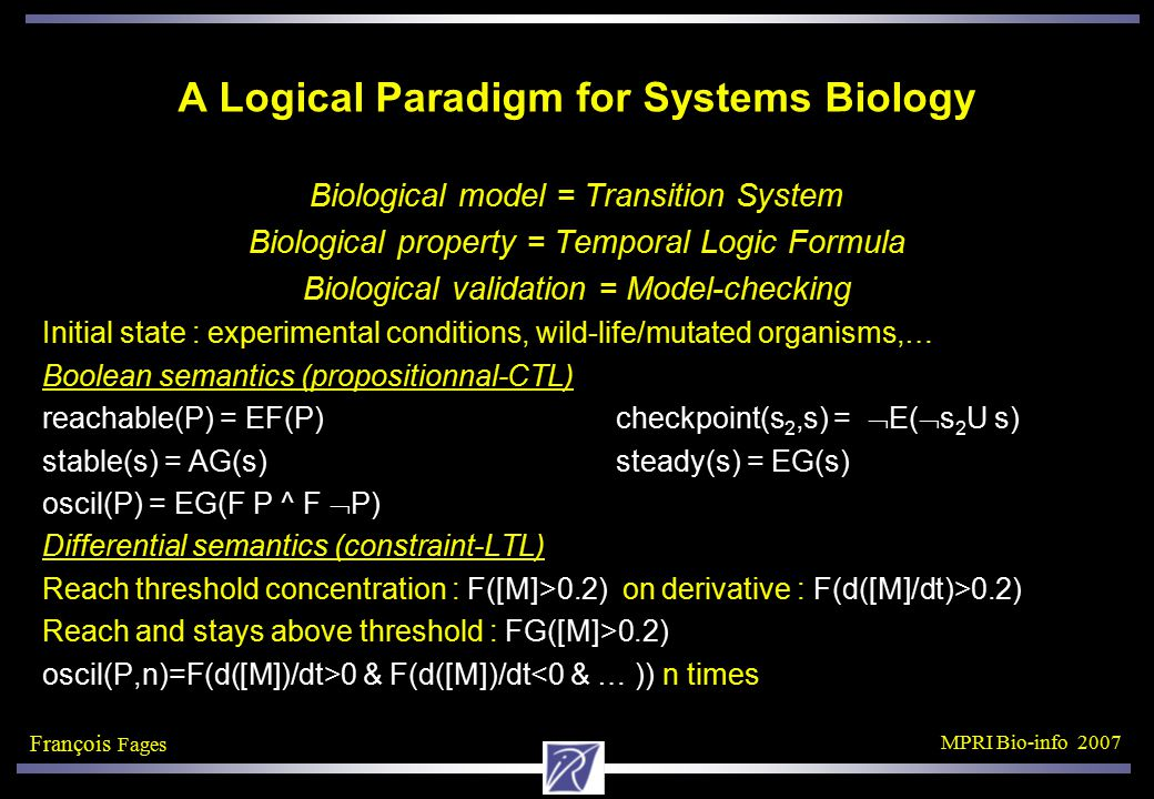 François Fages MPRI Bio-info 2007 Learning Model Revision from Temporal Properties Theory T: BIOCHAM model molecule declarations reaction rules: complexation, phosphorylation, … Examples φ: CTL specification of biological properties Reachability Checkpoints Stable states Oscillations Bias R: Rule pattern Kind of rules to add or delete Find a revision T' of T such that T' |= φ